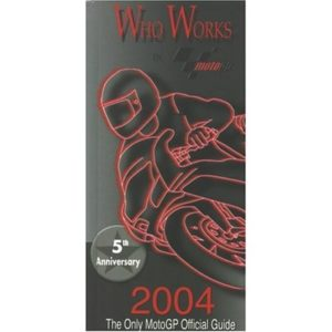 Who Works In Motogp 2004: The Only Official Guide To Motogp